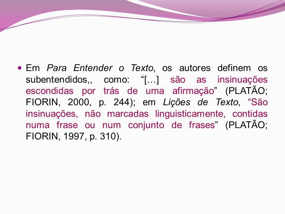 Em Para Entender o Texto, os autores definem os subentendidos,, como: […] são as insinuações escondidas por trás de uma afirmação (PLATÃO; FIORIN, 2000, p.